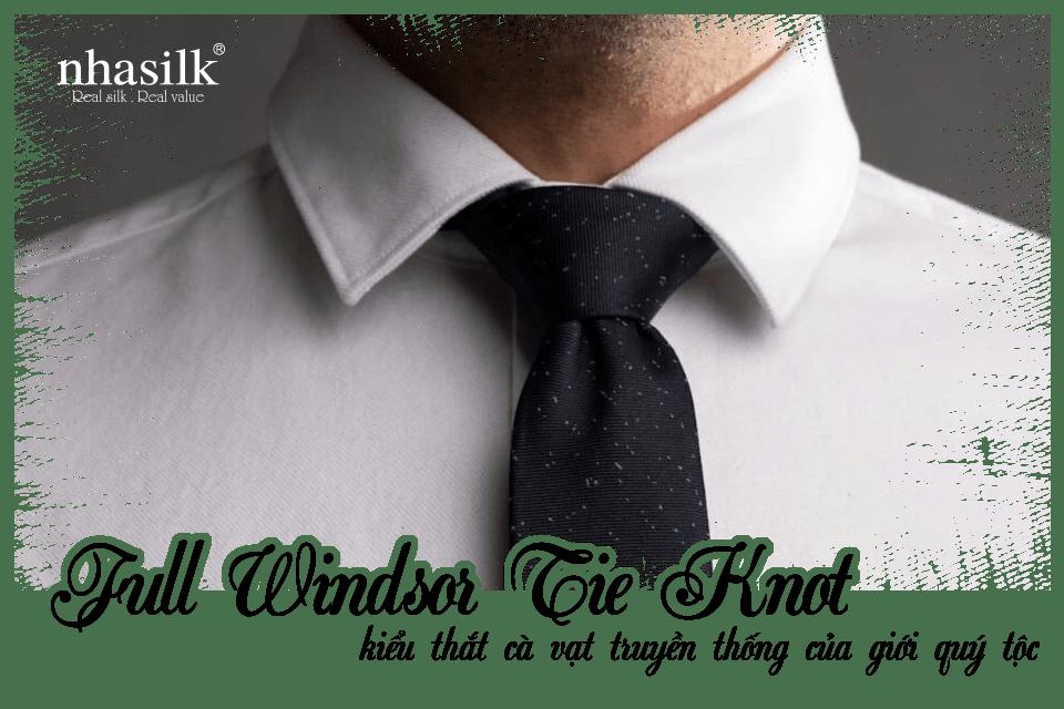 Full Windsor Tie Knot - kiểu thắt cà vạt truyền thống của giới quý tộc